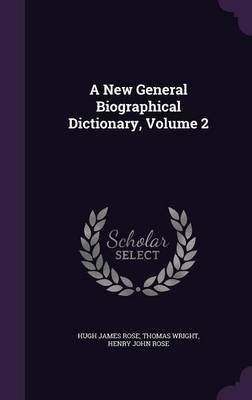 A New General Biographical Dictionary, Volume 2 (Hardcover): Hugh James Rose, Thomas Wright, Henry John Rose