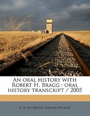 An Oral History with Robert H. Bragg - Oral History Transcript / 200 (Paperback): R. H. Ive Bragg, Nadine Wilmot