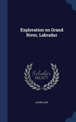 Exploration on Grand River, Labrador (Hardcover): Austin Cary