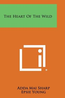 The Heart of the Wild (Paperback): Adda Mai Sharp, Epsie Young