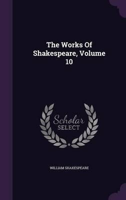 The Works of Shakespeare, Volume 10 (Hardcover): William Shakespeare