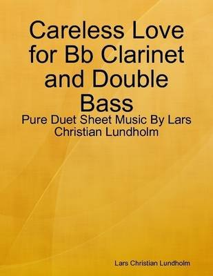 Careless Love for Bb Clarinet and Double Bass - Pure Duet Sheet Music by Lars Christian Lundholm (Electronic book text): Lars...