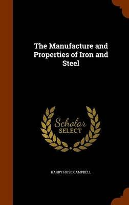 The Manufacture and Properties of Iron and Steel (Hardcover): Harry Huse Campbell