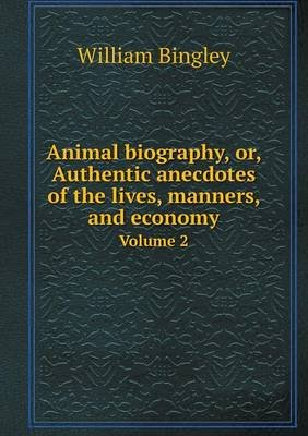 Animal Biography, Or, Authentic Anecdotes of the Lives, Manners, and Economy Volume 2 (Paperback): William Bingley