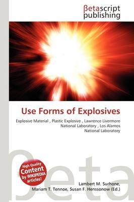 Use Forms of Explosives (Paperback): Lambert M. Surhone, Mariam T. Tennoe, Susan F. Henssonow