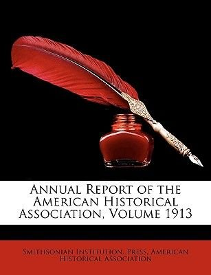 Annual Report of the American Historical Association, Volume 1913 (Paperback): Smithsonian Institution Press