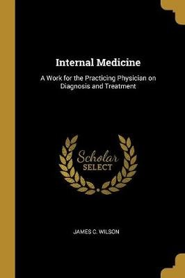 Internal Medicine - A Work for the Practicing Physician on Diagnosis and Treatment (Paperback): James C. Wilson