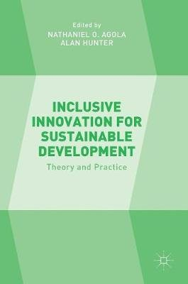 Inclusive Innovation for Sustainable Development - Theory and Practice (Hardcover, 1st ed. 2016): Nathaniel O. Agola, Alan...
