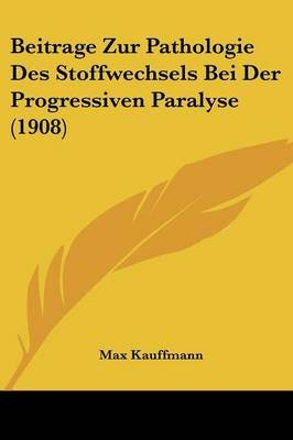Beitrage Zur Pathologie Des Stoffwechsels Bei Der Progressiven Paralyse (1908) (English, German, Paperback): Max Kauffmann