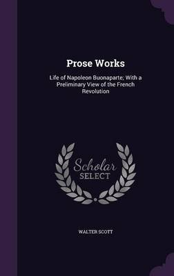 Prose Works - Life of Napoleon Buonaparte; With a Preliminary View of the French Revolution (Hardcover): Walter Scott