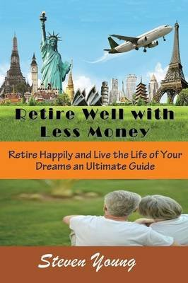 Retire Well with Less Money - Retire Happily and Live the Life of Your Dreams: An Ultimate Guide (Paperback): Steven Young