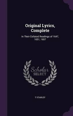 Original Lyrics, Complete - In Their Collated Readings of 1647, 1651, 1657 (Hardcover): T Stanley