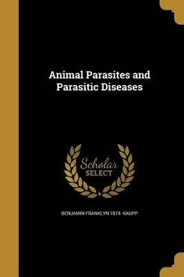 Animal Parasites and Parasitic Diseases (Paperback): Benjamin Franklyn 1874 Kaupp