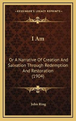 I Am - Or a Narrative of Creation and Salvation Through Redemption and Restoration (1904) (Hardcover): John Ring