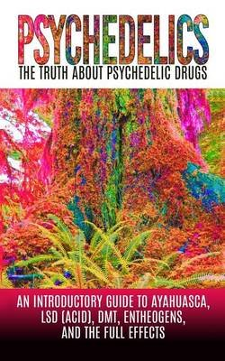 Psychedelics - The Truth about Psychedelic Drugs: An Introductory Guide to Ayahuasca, LSD (Acid), Dmt, Entheogens, and the Full...