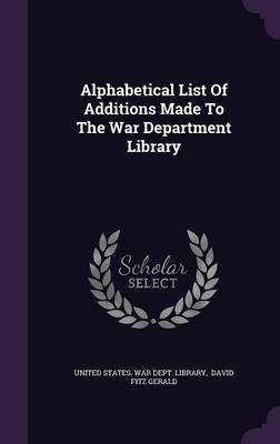 Alphabetical List of Additions Made to the War Department Library (Hardcover): United States. - War Dept. - Library., David...