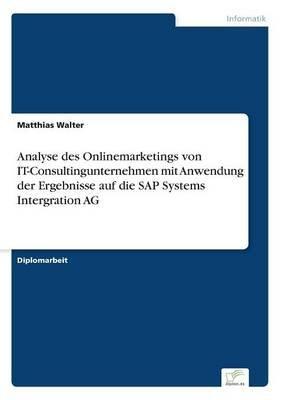 Analyse Des Onlinemarketings Von It-Consultingunternehmen Mit Anwendung Der Ergebnisse Auf Die SAP Systems Intergration AG...