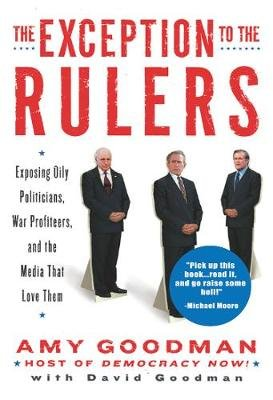 The Exception To The Rulers - Exposing Oily Politicians, War Profiteers, and the Media That Love Them (CD): Amy Goodman