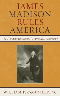James Madison Rules America - The Constitutional Origins of Congressional Partisanship (Electronic book text): William F....