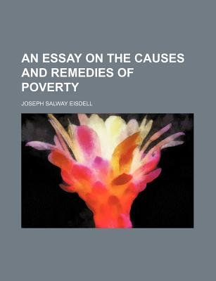 An Essay on the Causes and Remedies of Poverty (Paperback): Joseph Salway Eisdell