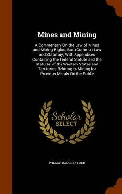Mines and Mining - A Commentary on the Law of Mines and Mining Rights, Both Common Law and Statutory; With Appendices...