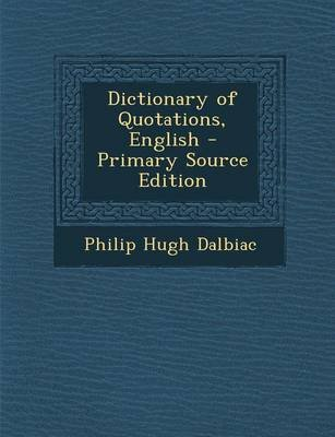 Dictionary of Quotations, English - Primary Source Edition (Paperback): Philip Hugh Dalbiac