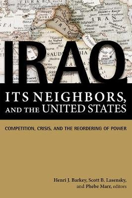 Iraq, Its Neighbors, and the United States - Competition, Crisis, and the Reordering of Power (Paperback): Henri J. Barkey,...