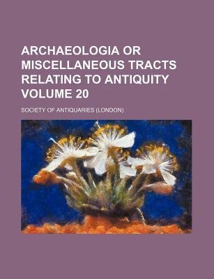 Archaeologia or Miscellaneous Tracts Relating to Antiquity Volume 20 (Paperback): Society of Antiquaries
