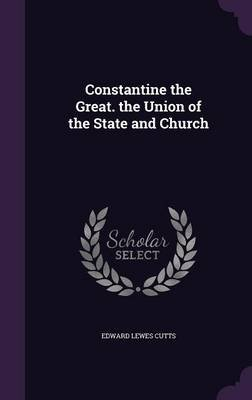 Constantine the Great. the Union of the State and Church (Hardcover): Edward Lewes Cutts
