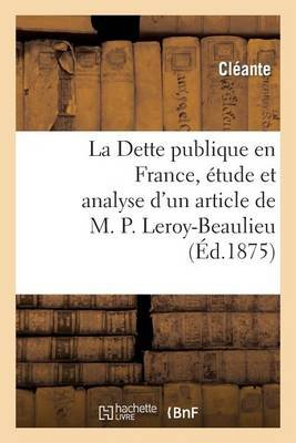 La Dette Publique En France, �tude Et Analyse d'Un Article de M. P. Leroy-Beaulieu (French, Paperback): Cleante