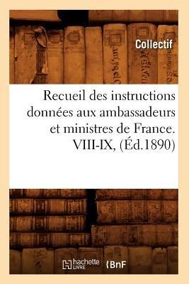Recueil Des Instructions Donnees Aux Ambassadeurs Et Ministres de France. VIII-IX, (Ed.1890) (French, Paperback): Collectif