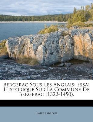 Bergerac Sous Les Anglais - Essai Historique Sur La Commune de Bergerac (1322-1450). (French, Paperback): Emile Labroue