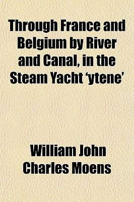 Through France and Belgium by River and Canal, in the Steam Yacht 'Ytene' (Paperback): William John Charles Moens