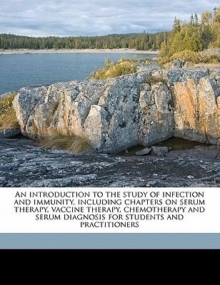 An Introduction to the Study of Infection and Immunity, Including Chapters on Serum Therapy, Vaccine Therapy, Chemotherapy and...