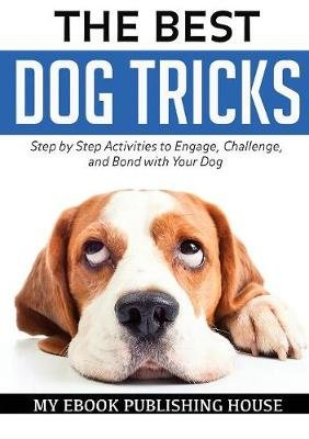 The Best Dog Tricks. Step by Step Activities to Engage, Challenge, and Bond with Your Dog (Paperback): My Ebook Publishing House
