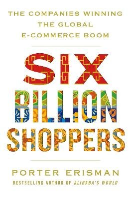 Six Billion Shoppers - The Companies Winning the Global E-Commerce Boom (Paperback): Porter Erisman
