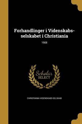 Forhandlinger I Videnskabs-Selskabet I Christiania; 1908 (Norwegian, Paperback): Christiania Videnskabs-Selskab
