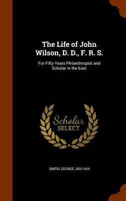 The Life of John Wilson, D. D., F. R. S. - For Fifty Years Philanthropist and Scholar in the East (Hardcover): George Smith