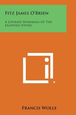 Fitz James O'Brien - A Literary Bohemian of the Eighteen-Fifties (Paperback): Francis Wolle