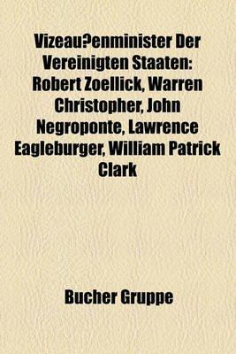 Vizeaussenminister Der Vereinigten Staaten - Robert Zoellick, Warren Christopher, John Negroponte, Lawrence Eagleburger,...