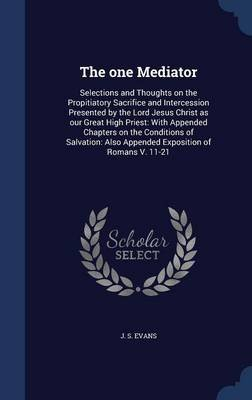 The One Mediator - Selections and Thoughts on the Propitiatory Sacrifice and Intercession Presented by the Lord Jesus Christ as...