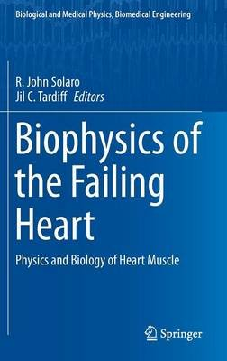 Biophysics of the Failing Heart - Physics and Biology of Heart Muscle (Hardcover, 2013 ed.): R. John Solaro, Jil C. Tardiff