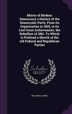 Mirror of Modern Democracy a History of the Democratic Party, from Its Organization in 1825, to Its Last Great Achievement, the...