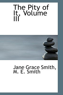 The Pity of It, Volume III (Hardcover): M. E. Smith Jane Grace Smith