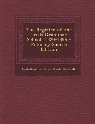 The Register of the Leeds Grammar School, 1820-1896 - Primary Source Edition (Paperback): England) Leeds Grammar School (Leeds