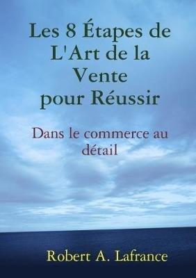 Les 8 Etapes De L'Art De La Vente (French, Paperback): Robert A. Lafrance
