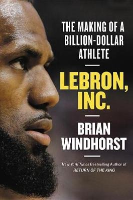 Lebron, Inc. - The Making of a Billion-Dollar Athlete (Hardcover): Brian Windhorst