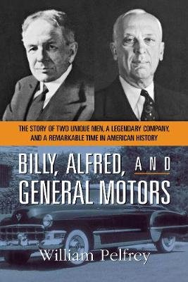 Billy, Alfred, and General Motors - The Story of Two Unique Men, a Legendary Company, and a Remarkable Time in American History...