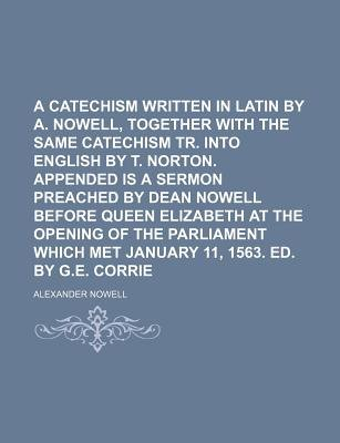 A Catechism Written in Latin by A. Nowell, Together with the Same Catechism Tr. Into English by T. Norton. Appended Is a Sermon...