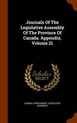 Journals of the Legislative Assembly of the Province of Canada. Appendix, Volume 21 (Hardcover): Canada Parliament Legislative...